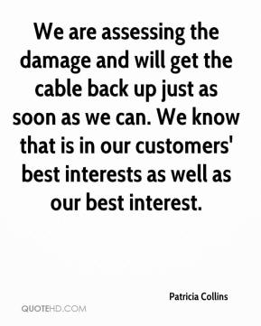 We are assessing the damage and will get the cable back up just as soon as we can. We know that is in our customers' best interests as well as our best interest.