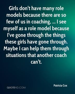 Patricia Cox  - Girls don't have many role models because there are so few of us in coaching, ... I see myself as a role model because I've gone through the things these girls have gone through. Maybe I can help them through situations that another coach can't.