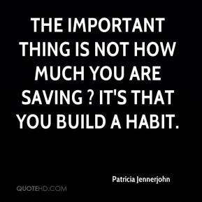 The important thing is not how much you are saving ? it's that you build a habit.