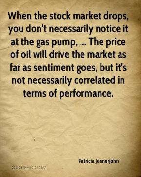 Patricia Jennerjohn  - When the stock market drops, you don't necessarily notice it at the gas pump, ... The price of oil will drive the market as far as sentiment goes, but it's not necessarily correlated in terms of performance.