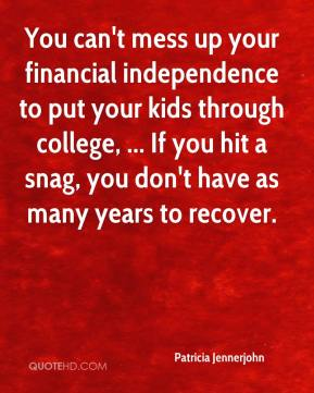 You can't mess up your financial independence to put your kids through college, ... If you hit a snag, you don't have as many years to recover.