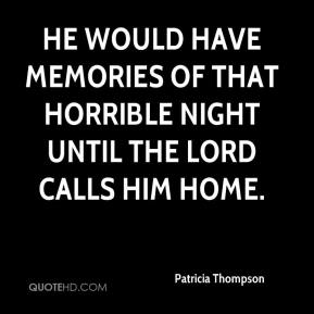 He would have memories of that horrible night until the lord calls him home.