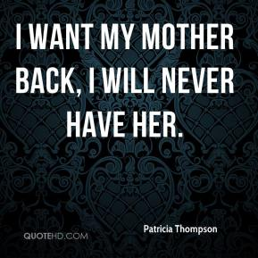 I want my mother back, I will never have her.