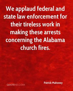 Patrick Mahoney  - We applaud federal and state law enforcement for their tireless work in making these arrests concerning the Alabama church fires.