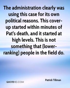 The administration clearly was using this case for its own political reasons. This cover-up started within minutes of Pat's death, and it started at high levels. This is not something that (lower-ranking) people in the field do.
