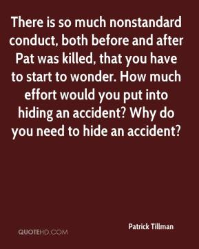 Patrick Tillman  - There is so much nonstandard conduct, both before and after Pat was killed, that you have to start to wonder. How much effort would you put into hiding an accident? Why do you need to hide an accident?