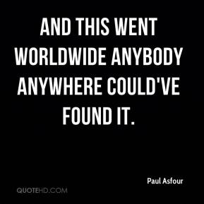 Paul Asfour  - And this went worldwide anybody anywhere could've found it.