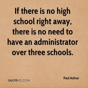 Paul Asfour  - If there is no high school right away, there is no need to have an administrator over three schools.