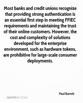 Paul Barrett  - Most banks and credit unions recognize that providing strong authentication is an essential first step in meeting FFIEC requirements and maintaining the trust of their online customers. However, the cost and complexity of solutions developed for the enterprise environment, such as hardware tokens, are prohibitive for large-scale consumer deployments.