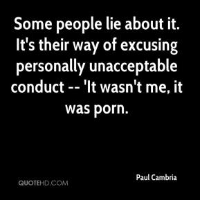 Paul Cambria  - Some people lie about it. It's their way of excusing personally unacceptable conduct -- 'It wasn't me, it was porn.