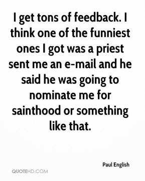 Paul English  - I get tons of feedback. I think one of the funniest ones I got was a priest sent me an e-mail and he said he was going to nominate me for sainthood or something like that.