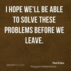 I hope we'll be able to solve these problems before we leave.