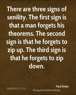 There are three signs of senility. The first sign is that a man forgets his theorems. The second sign is that he forgets to zip up. The third sign is that he forgets to zip down.