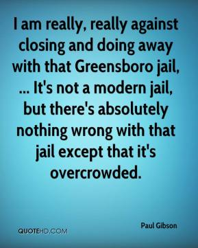 Paul Gibson  - I am really, really against closing and doing away with that Greensboro jail, ... It's not a modern jail, but there's absolutely nothing wrong with that jail except that it's overcrowded.