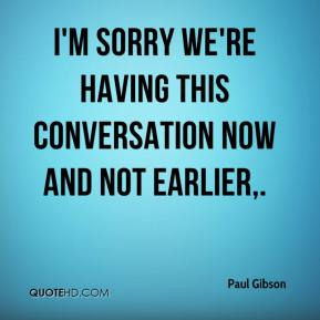 Paul Gibson  - I'm sorry we're having this conversation now and not earlier.