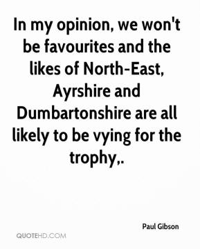 Paul Gibson  - In my opinion, we won't be favourites and the likes of North-East, Ayrshire and Dumbartonshire are all likely to be vying for the trophy.