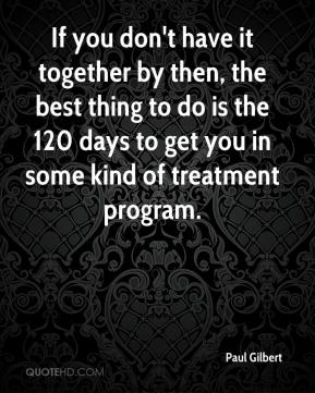 Paul Gilbert  - If you don't have it together by then, the best thing to do is the 120 days to get you in some kind of treatment program.