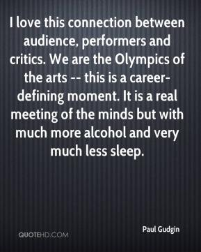 I love this connection between audience, performers and critics. We are the Olympics of the arts -- this is a career-defining moment. It is a real meeting of the minds but with much more alcohol and very much less sleep.