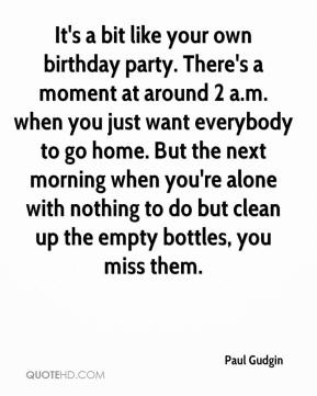 Paul Gudgin  - It's a bit like your own birthday party. There's a moment at around 2 a.m. when you just want everybody to go home. But the next morning when you're alone with nothing to do but clean up the empty bottles, you miss them.