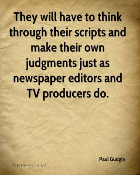 They will have to think through their scripts and make their own judgments just as newspaper editors and TV producers do.