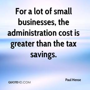 Paul Hense  - For a lot of small businesses, the administration cost is greater than the tax savings.
