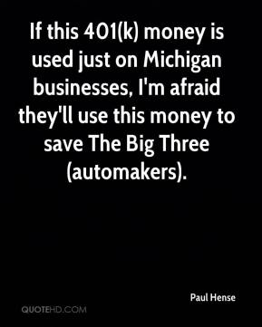 Paul Hense  - If this 401(k) money is used just on Michigan businesses, I'm afraid they'll use this money to save The Big Three (automakers).