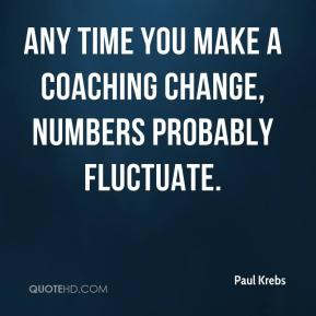 Any time you make a coaching change, numbers probably fluctuate.