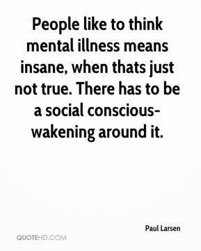 People like to think mental illness means insane, when thats just not true. There has to be a social conscious-wakening around it.