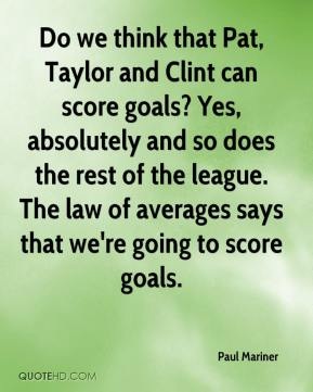 Paul Mariner  - Do we think that Pat, Taylor and Clint can score goals? Yes, absolutely and so does the rest of the league. The law of averages says that we're going to score goals.
