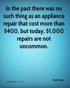 Paul Myer  - In the past there was no such thing as an appliance repair that cost more than $400, but today, $1,000 repairs are not uncommon.