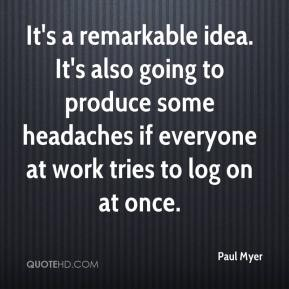 Paul Myer  - It's a remarkable idea. It's also going to produce some headaches if everyone at work tries to log on at once.