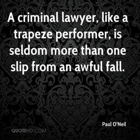 Paul O'Neil  - A criminal lawyer, like a trapeze performer, is seldom more than one slip from an awful fall.