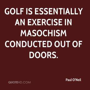 Paul O'Neil  - Golf is essentially an exercise in masochism conducted out of doors.
