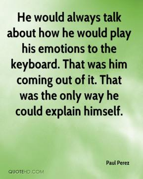 Paul Perez  - He would always talk about how he would play his emotions to the keyboard. That was him coming out of it. That was the only way he could explain himself.