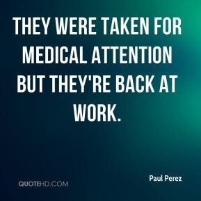 Paul Perez  - They were taken for medical attention but they're back at work.