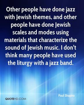 Paul Shapiro  - Other people have done jazz with Jewish themes, and other people have done Jewish scales and modes using materials that characterize the sound of Jewish music. I don't think many people have used the liturgy with a jazz band.