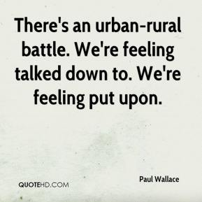 There's an urban-rural battle. We're feeling talked down to. We're feeling put upon.