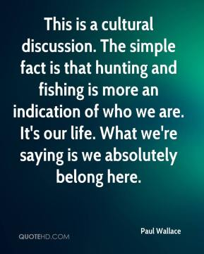 Paul Wallace  - This is a cultural discussion. The simple fact is that hunting and fishing is more an indication of who we are. It's our life. What we're saying is we absolutely belong here.