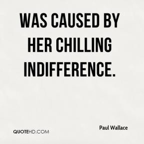 Paul Wallace  - was caused by her chilling indifference.