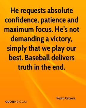 Pedro Cabrera  - He requests absolute confidence, patience and maximum focus. He's not demanding a victory, simply that we play our best. Baseball delivers truth in the end.