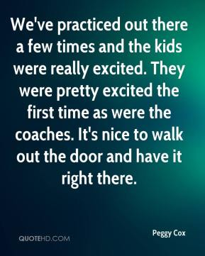 Peggy Cox  - We've practiced out there a few times and the kids were really excited. They were pretty excited the first time as were the coaches. It's nice to walk out the door and have it right there.