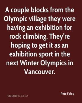 Pete Foley  - A couple blocks from the Olympic village they were having an exhibition for rock climbing. They're hoping to get it as an exhibition sport in the next Winter Olympics in Vancouver.