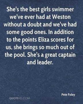 Pete Foley  - She's the best girls swimmer we've ever had at Weston without a doubt and we've had some good ones. In addition to the points Eliza scores for us, she brings so much out of the pool. She's a great captain and leader.