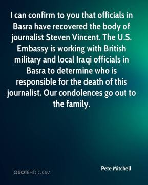 Pete Mitchell  - I can confirm to you that officials in Basra have recovered the body of journalist Steven Vincent. The U.S. Embassy is working with British military and local Iraqi officials in Basra to determine who is responsible for the death of this journalist. Our condolences go out to the family.