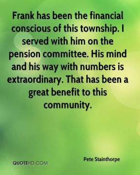 Pete Stainthorpe  - Frank has been the financial conscious of this township. I served with him on the pension committee. His mind and his way with numbers is extraordinary. That has been a great benefit to this community.