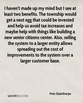 Pete Stainthorpe  - I haven't made up my mind but I see at least two benefits. The township would get a nest egg that could be invested and help us avoid tax increases and maybe help with things like building a new senior citizens center. Also, selling the system to a larger entity allows spreading out the cost of improvements to the system over a larger customer base.