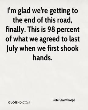 Pete Stainthorpe  - I'm glad we're getting to the end of this road, finally. This is 98 percent of what we agreed to last July when we first shook hands.