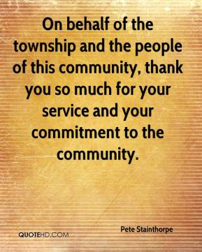 Pete Stainthorpe  - On behalf of the township and the people of this community, thank you so much for your service and your commitment to the community.