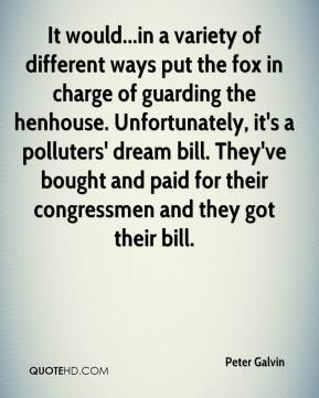 Peter Galvin  - It would...in a variety of different ways put the fox in charge of guarding the henhouse. Unfortunately, it's a polluters' dream bill. They've bought and paid for their congressmen and they got their bill.