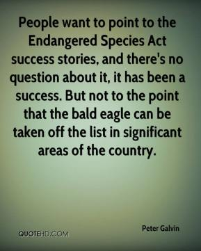 People want to point to the Endangered Species Act success stories, and there's no question about it, it has been a success. But not to the point that the bald eagle can be taken off the list in significant areas of the country.